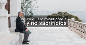 Yo quiero misericordia y no sacrificios